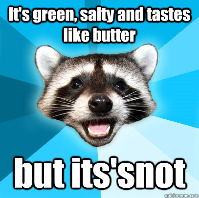 It's green, salty and tastes like butter but its'snot - It's green, salty and tastes like butter but its'snot  Lame Pun Coon