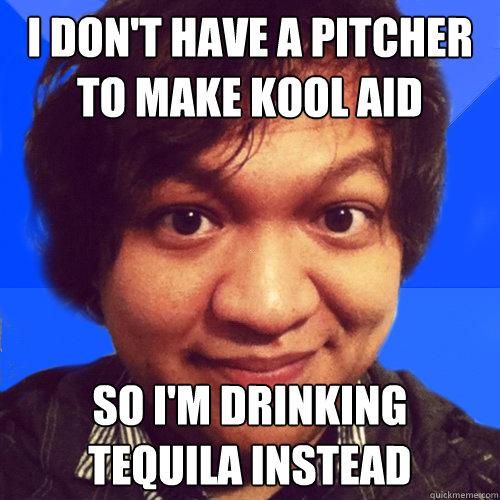 i don't have a pitcher to make kool aid so i'm drinking tequila instead - i don't have a pitcher to make kool aid so i'm drinking tequila instead  David Hoang Problems