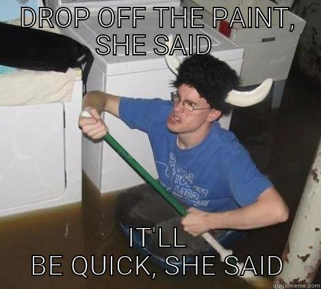 DROP OFF THE PAINT, SHE SAID  IT'LL BE QUICK, SHE SAID They said