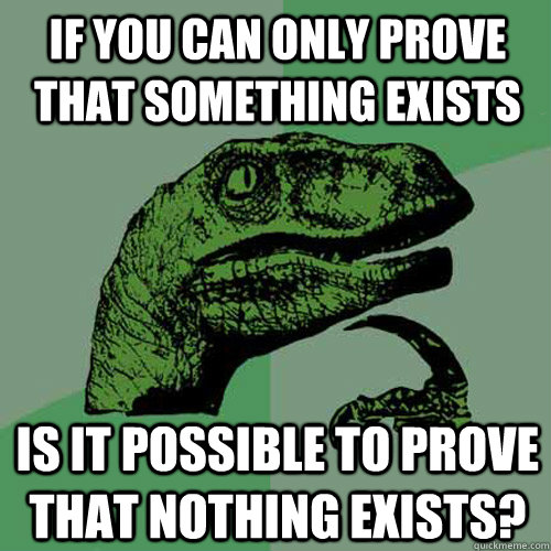 If you can only prove that something exists Is it possible to prove that nothing exists?  Philosoraptor