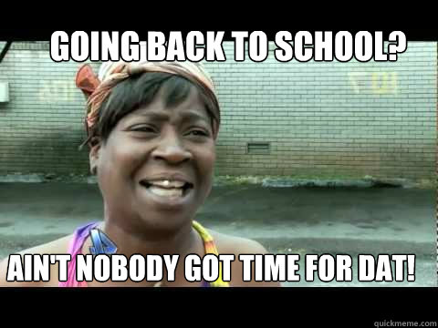 Going Back To School Ain T Nobody Got Time For Dat Nobody Got