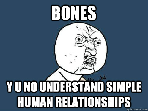 Bones y u no understand simple human relationships - Bones y u no understand simple human relationships  Y U No