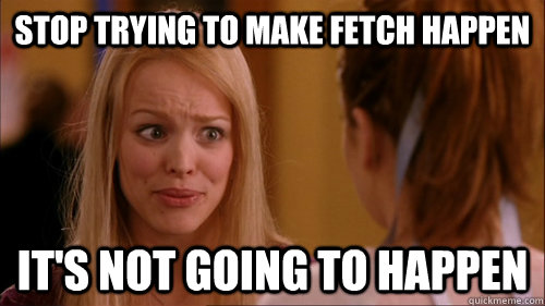 Stop trying to make fetch happen It's not going to happen - Stop trying to make fetch happen It's not going to happen  Reginageorge