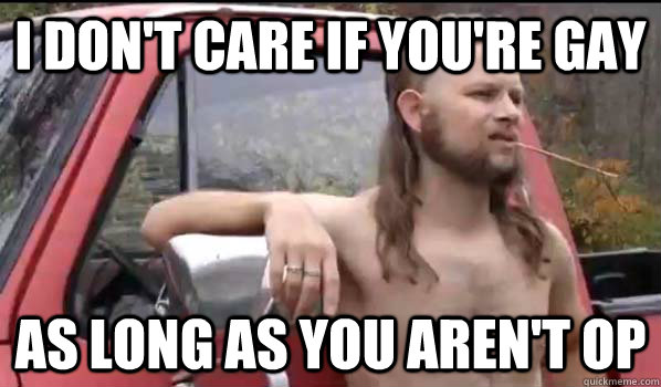i don't care if you're gay as long as you aren't OP - i don't care if you're gay as long as you aren't OP  Almost Politically Correct Redneck