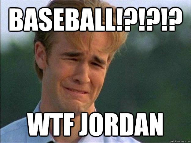 BASEBALL!?!?!? WTF Jordan