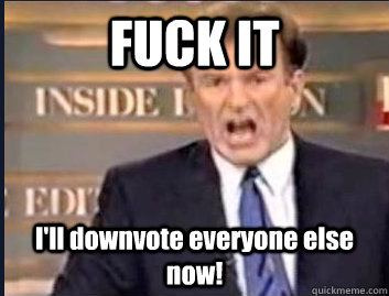 FUCK IT I'll downvote everyone else now! - FUCK IT I'll downvote everyone else now!  Misc