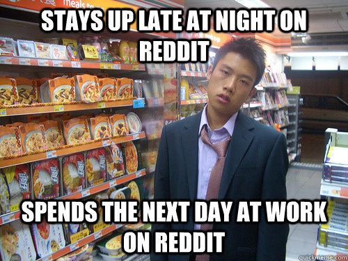 Stays up late at night on Reddit Spends the next day at work on Reddit