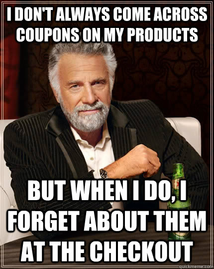 I don't always come across coupons on my products But when I do, I forget about them at the checkout - I don't always come across coupons on my products But when I do, I forget about them at the checkout  The Most Interesting Man In The World