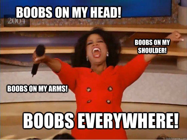 Boobs on my HEAD! Boobs everywhere! Boobs on my shoulder! Boobs on my arms! - Boobs on my HEAD! Boobs everywhere! Boobs on my shoulder! Boobs on my arms!  oprah you get a car