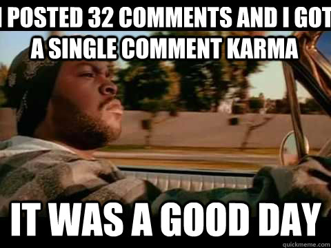I posted 32 comments and i got a single comment karma it was a good day