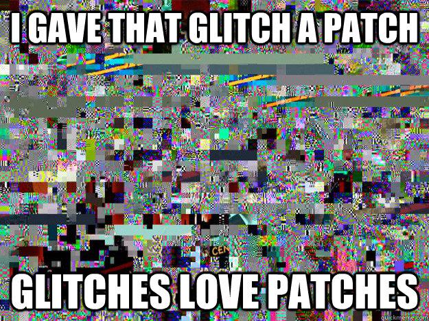 I gave that glitch a patch glitches love patches