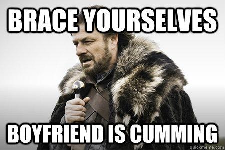 Brace yourselves Boyfriend is cumming