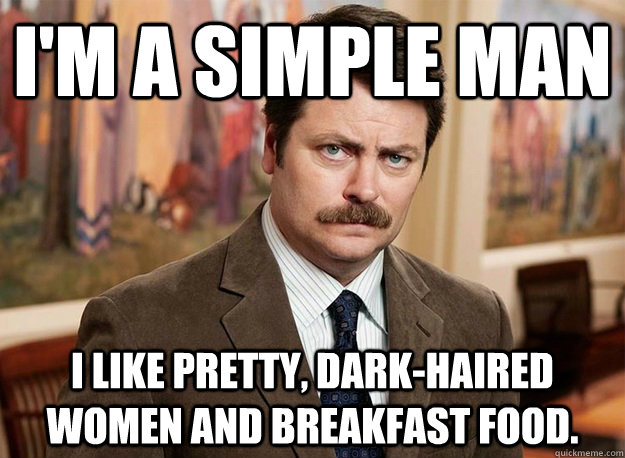 I'm a simple man I like pretty, dark-haired women and breakfast food.