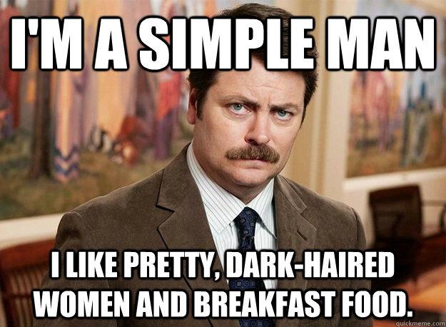 I'm a simple man I like pretty, dark-haired women and breakfast food.  Ron Swanson on birthdays