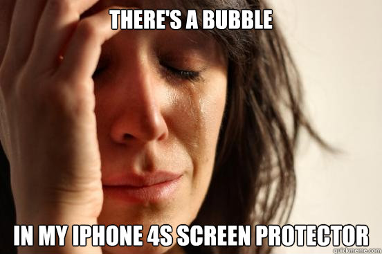 there's a bubble in my iphone 4s screen protector - there's a bubble in my iphone 4s screen protector  First World Problems