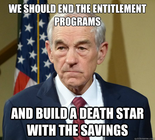 We should end the entitlement programs and build a death star with the savings - We should end the entitlement programs and build a death star with the savings  Douchebag Ron Paul