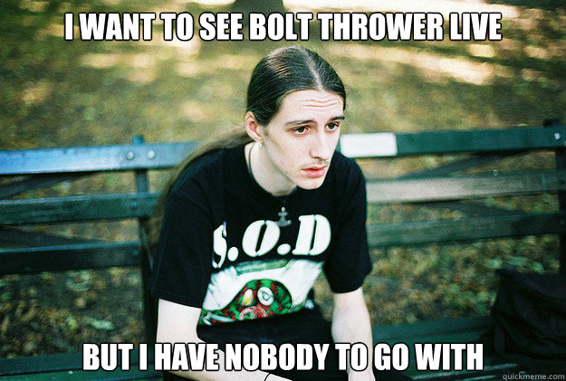 I want to see Bolt Thrower Live But I Have Nobody to go with - I want to see Bolt Thrower Live But I Have Nobody to go with  First World Metal Problems