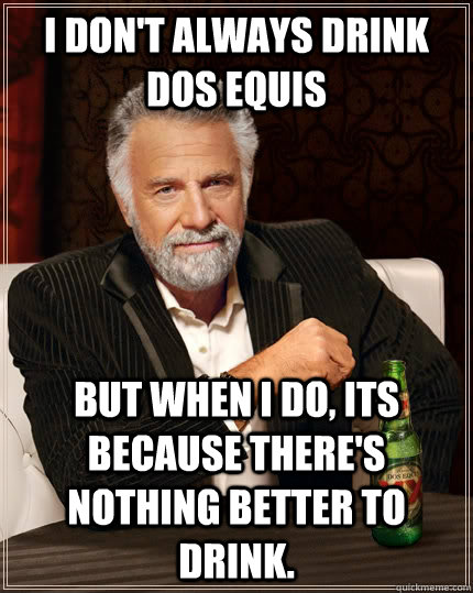 I don't always drink Dos Equis But when I do, its because there's nothing better to drink. - I don't always drink Dos Equis But when I do, its because there's nothing better to drink.  The Most Interesting Man In The World