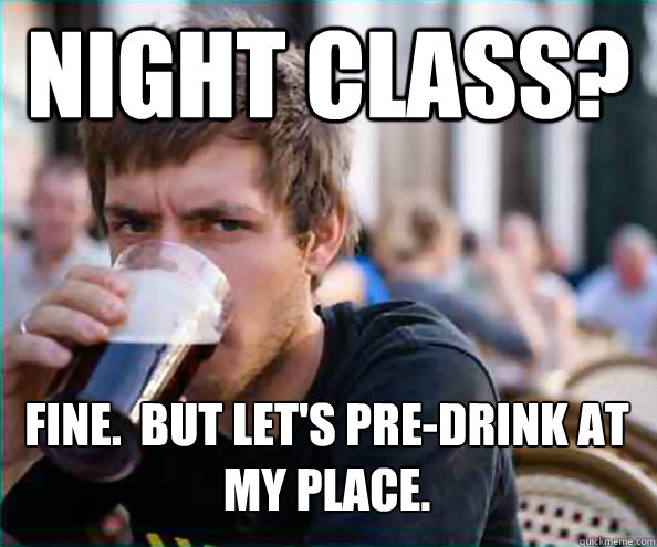 Night Class? Fine.  But let's pre-drink at my place.   - Night Class? Fine.  But let's pre-drink at my place.    Lazy College Senior