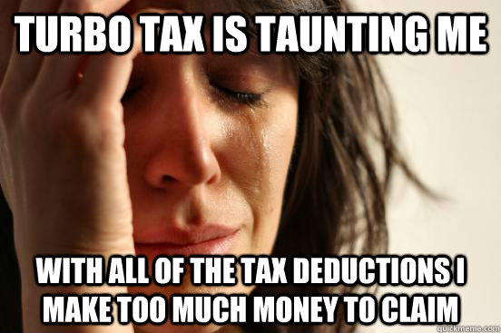 Turbo Tax is taunting me With all of the tax deductions I make too much money to claim - Turbo Tax is taunting me With all of the tax deductions I make too much money to claim  First World Problems