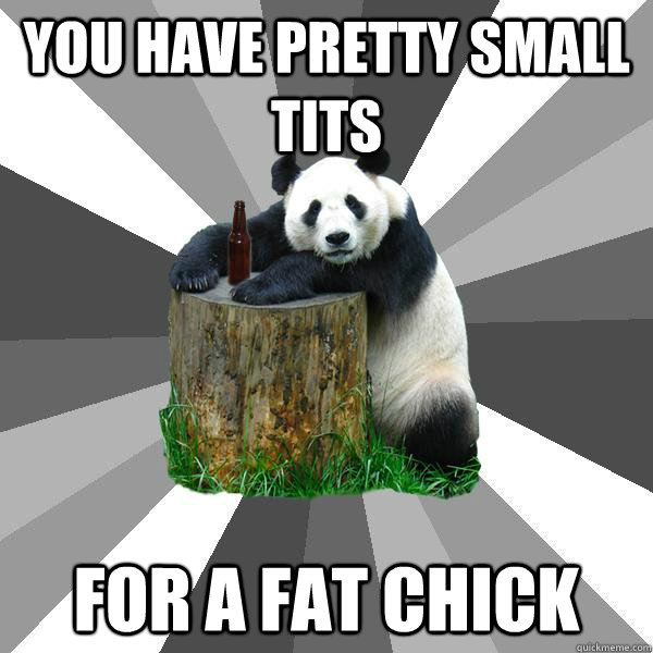 You Have pretty small tits for a fat chick - You Have pretty small tits for a fat chick  Pickup-Line Panda