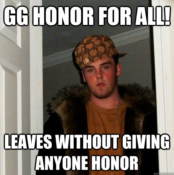 GG Honor for all! Leaves without giving anyone honor - GG Honor for all! Leaves without giving anyone honor  Scumbag Steve