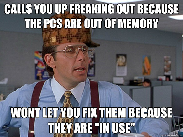 Calls you up freaking out because the PCs are out of memory  Wont let you fix them because they are