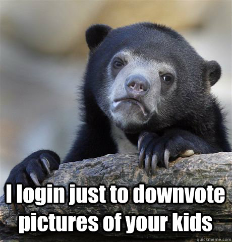 I login just to downvote pictures of your kids -  I login just to downvote pictures of your kids  Confession Bear