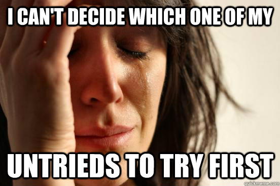 I can't decide which one of my untrieds to try first - I can't decide which one of my untrieds to try first  First World Problems