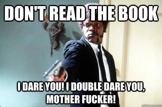 Don't read the book I dare you! I double dare you, mother fucker!