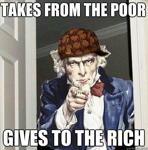 takes from the poor gives to the rich  Scumbag Uncle Sam