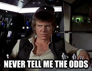 Never tell me the odds - Never tell me the odds  Han Solo