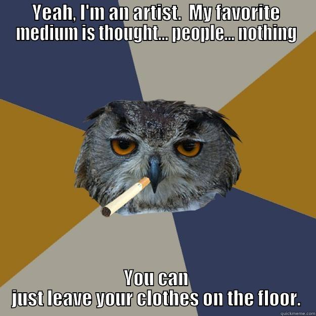 YEAH, I'M AN ARTIST.  MY FAVORITE MEDIUM IS THOUGHT... PEOPLE... NOTHING YOU CAN JUST LEAVE YOUR CLOTHES ON THE FLOOR. Art Student Owl