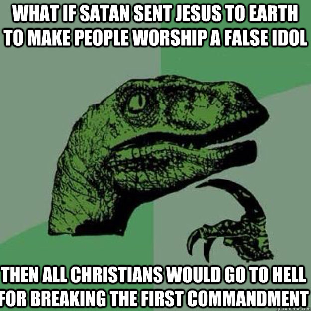 What if Satan sent Jesus to earth to make people worship a false idol Then all christians would go to hell for breaking the first commandment