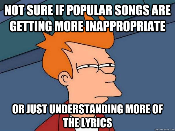 Not sure if popular songs are getting more inappropriate Or just understanding more of the lyrics - Not sure if popular songs are getting more inappropriate Or just understanding more of the lyrics  Futurama Fry