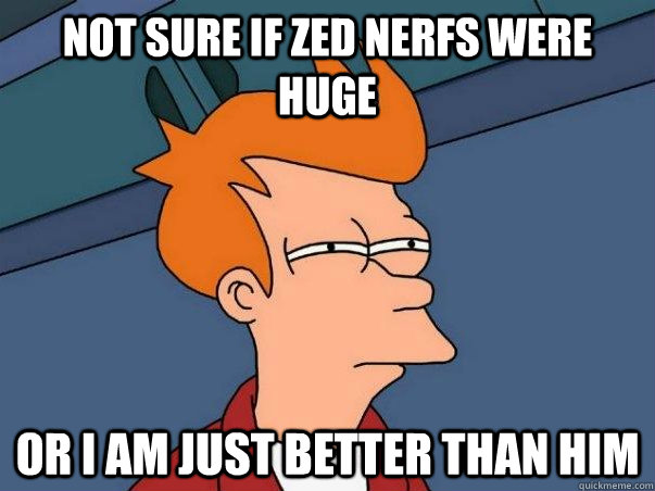 Not sure if zed nerfs were huge Or i am just better than him