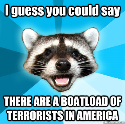 I guess you could say THERE ARE A BOATLOAD OF TERRORISTS IN AMERICA - I guess you could say THERE ARE A BOATLOAD OF TERRORISTS IN AMERICA  Lame Pun Coon