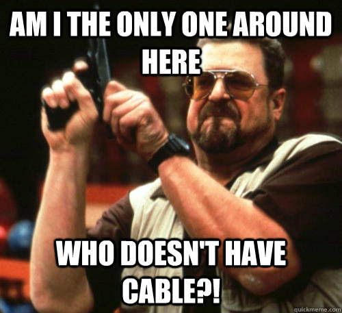 Am i the only one around here who doesn't have cable?! - Am i the only one around here who doesn't have cable?!  Am I The Only One Around Here