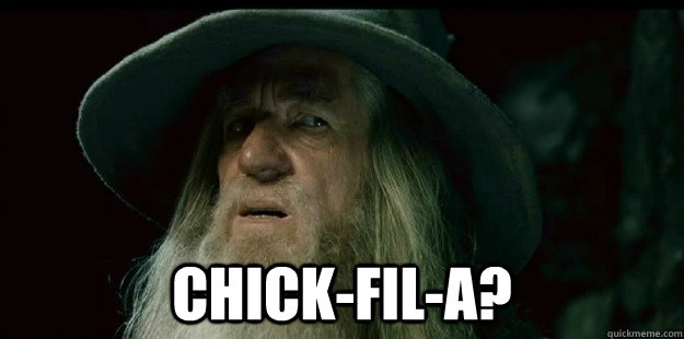 Chick-fil-A? -  Chick-fil-A?  I have no memory Gandalf