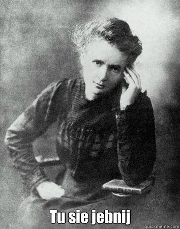 Tu sie jebnij -  Tu sie jebnij  Maria Curie Sklodowska