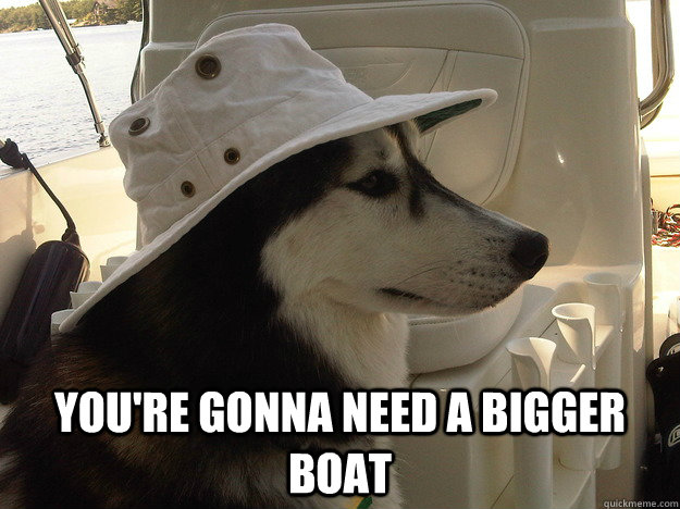 you're gonna need a bigger boat -  you're gonna need a bigger boat  Sea Captain Husky