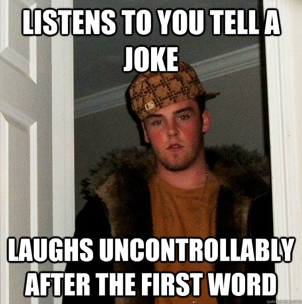 listens to you tell a joke laughs uncontrollably after the first word - listens to you tell a joke laughs uncontrollably after the first word  Scumbag Steve