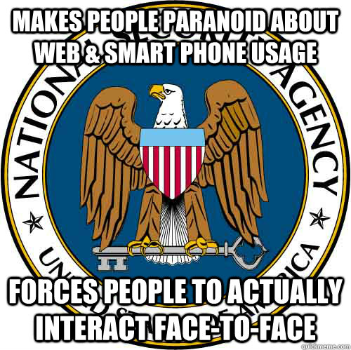 Makes people paranoid about web & smart phone usage Forces people to actually interact face-to-face  Good Guy NSA