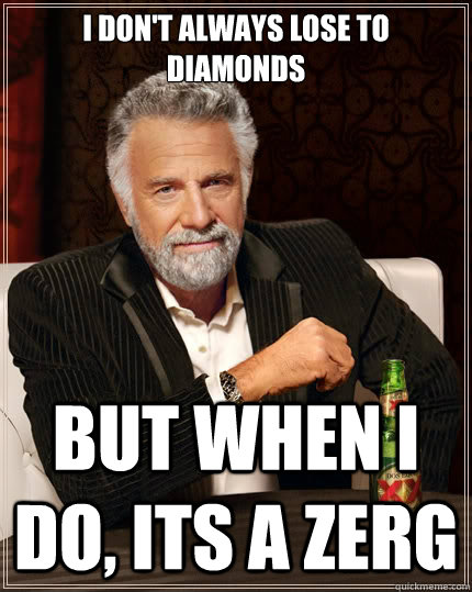I don't always lose to diamonds But when i do, its a zerg - I don't always lose to diamonds But when i do, its a zerg  The Most Interesting Man In The World