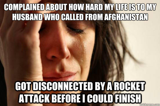 Complained about how hard my life is to my husband who called from Afghanistan Got disconnected by a rocket attack before I could finish - Complained about how hard my life is to my husband who called from Afghanistan Got disconnected by a rocket attack before I could finish  First World Problems