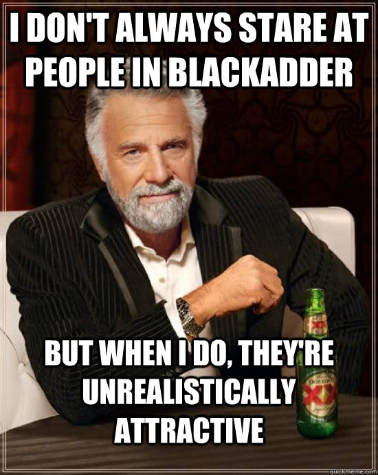 I don't always stare at people in blackadder but when I do, they're unrealistically attractive