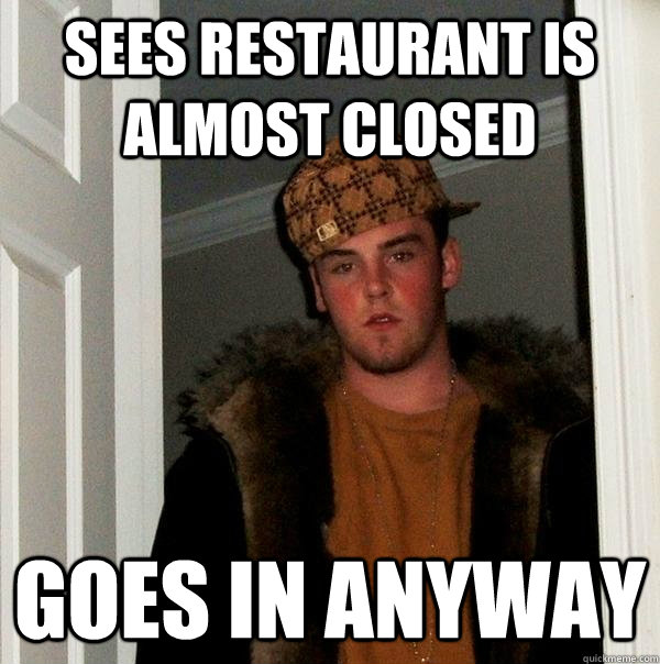 Sees restaurant is almost closed Goes in anyway - Sees restaurant is almost closed Goes in anyway  Scumbag Steve