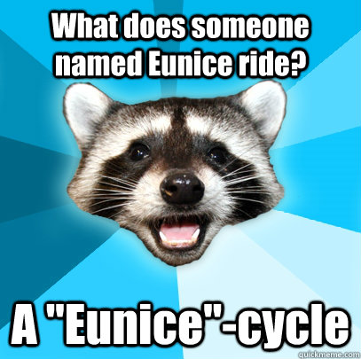 What does someone named Eunice ride? A