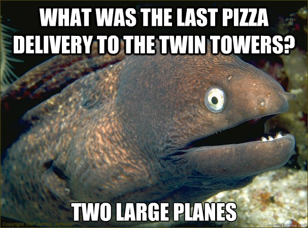 what was the last pizza delivery to the twin towers? Two large planes - what was the last pizza delivery to the twin towers? Two large planes  Bad Joke Eel