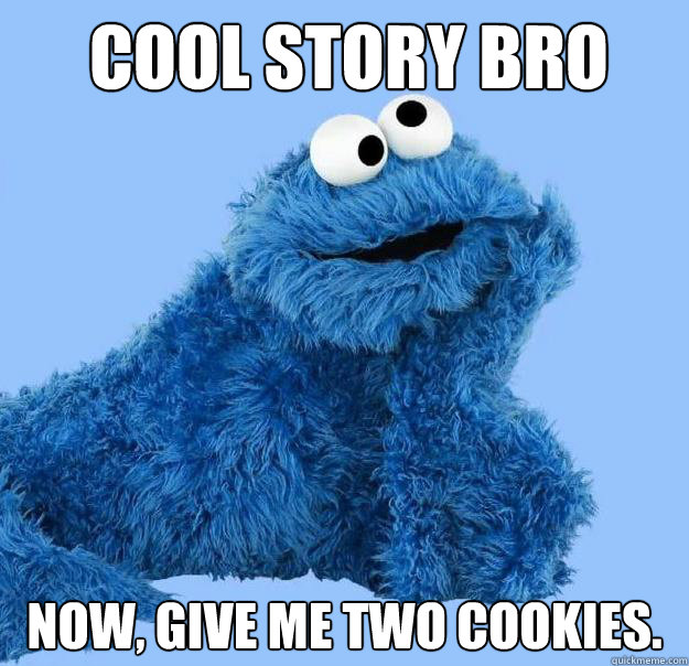 Cool story bro Now, give me two cookies.  Condescending Cookie Monster